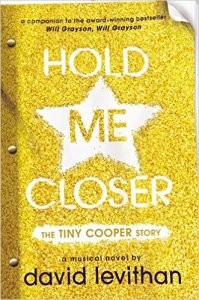 Hold Me Closer by David Levithan Find it here: Book; E-Book; Larger-than-life Tiny Cooper finally gets to tell his story, from his fabulous birth and childhood to his quest for true love and his infamous parade of ex-boyfriends, in the form of a musical he wrote.